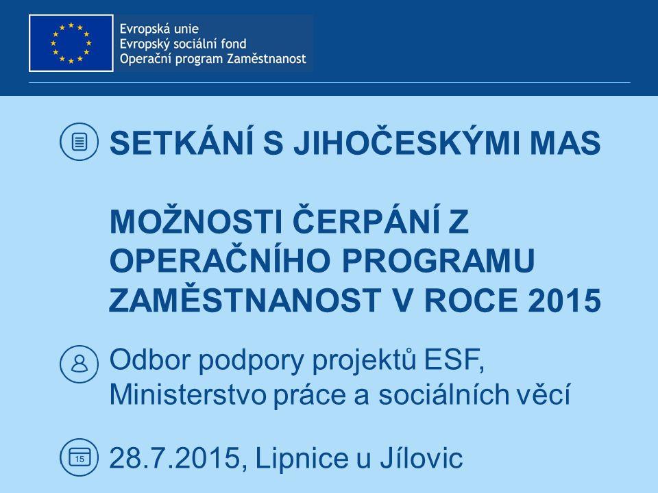 SETKÁNÍ S JIHOČESKÝMI MAS MOŽNOSTI ČERPÁNÍ Z OPERAČNÍHO PROGRAMU ZAMĚSTNANOST V ROCE 2015 Odbor podpory projektů ESF, Ministerstvo práce a sociálních věcí 28.7.2015, Lipnice u Jílovic