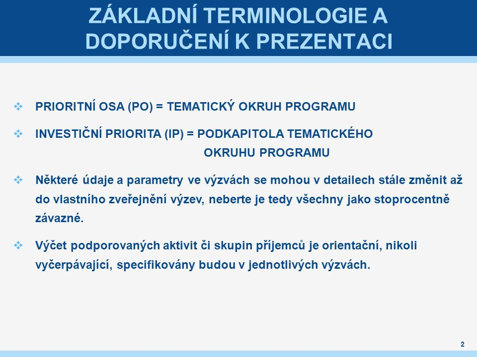 ZÁKLADNÍ TERMINOLOGIE A DOPORUČENÍ K PREZENTACI  PRIORITNÍ OSA (PO) = TEMATICKÝ OKRUH PROGRAMU  INVESTIČNÍ PRIORITA (IP) = PODKAPITOLA TEMATICKÉHO OKRUHU PROGRAMU  Některé údaje a parametry ve výzvách se mohou v detailech stále změnit až do vlastního zveřejnění výzev, neberte je tedy všechny jako stoprocentně závazné.