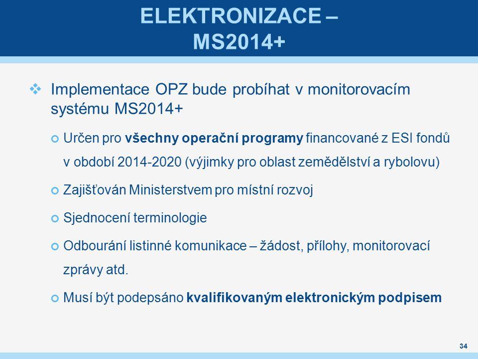 ELEKTRONIZACE – MS2014+  Implementace OPZ bude probíhat v monitorovacím systému MS2014+ Určen pro všechny operační programy financované z ESI fondů v období 2014-2020 (výjimky pro oblast zemědělství a rybolovu) Zajišťován Ministerstvem pro místní rozvoj Sjednocení terminologie Odbourání listinné komunikace – žádost, přílohy, monitorovací zprávy atd.