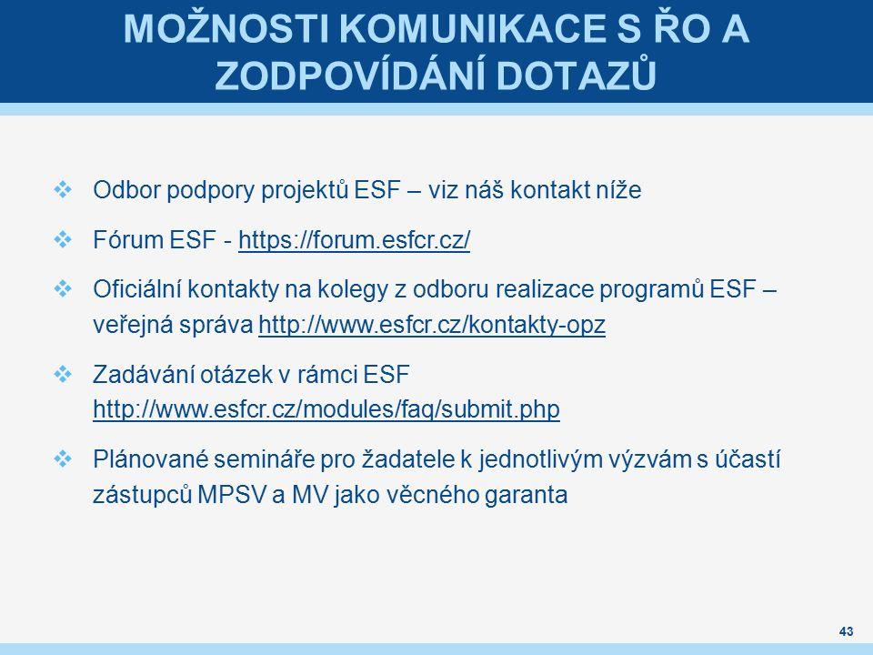 MOŽNOSTI KOMUNIKACE S ŘO A ZODPOVÍDÁNÍ DOTAZŮ  Odbor podpory projektů ESF – viz náš kontakt níže  Fórum ESF - https://forum.esfcr.cz/https://forum.esfcr.cz/  Oficiální kontakty na kolegy z odboru realizace programů ESF – veřejná správa http://www.esfcr.cz/kontakty-opzhttp://www.esfcr.cz/kontakty-opz  Zadávání otázek v rámci ESF http://www.esfcr.cz/modules/faq/submit.php http://www.esfcr.cz/modules/faq/submit.php  Plánované semináře pro žadatele k jednotlivým výzvám s účastí zástupců MPSV a MV jako věcného garanta 43