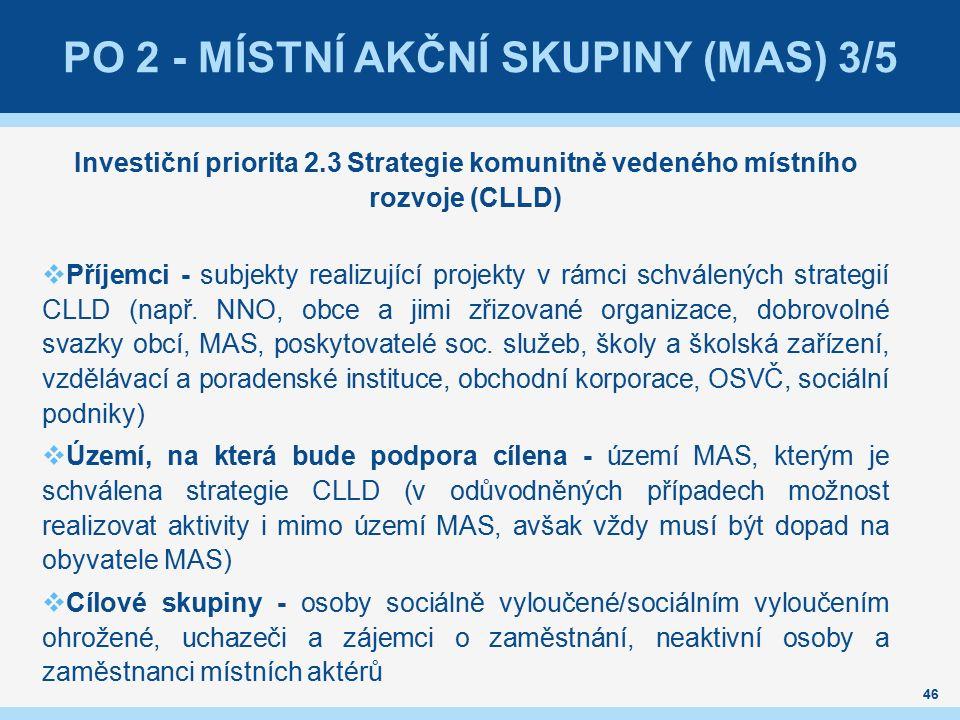 46 PO 2 - MÍSTNÍ AKČNÍ SKUPINY (MAS) 3/5 Investiční priorita 2.3 Strategie komunitně vedeného místního rozvoje (CLLD)  Příjemci - subjekty realizující projekty v rámci schválených strategií CLLD (např.