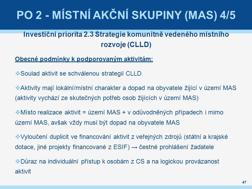 47 Investiční priorita 2.3 Strategie komunitně vedeného místního rozvoje (CLLD) Obecné podmínky k podporovaným aktivitám:  Soulad aktivit se schválenou strategií CLLD  Aktivity mají lokální/místní charakter a dopad na obyvatele žijící v území MAS (aktivity vychází ze skutečných potřeb osob žijících v území MAS)  Místo realizace aktivit = území MAS + v odůvodněných případech i mimo území MAS, avšak vždy musí být dopad na obyvatele MAS  Vyloučení duplicit ve financování aktivit z veřejných zdrojů (státní a krajské dotace, jiné projekty financované z ESIF) → čestné prohlášení žadatele  Důraz na individuální přístup k osobám z CS a na logickou provázanost aktivit PO 2 - MÍSTNÍ AKČNÍ SKUPINY (MAS) 4/5