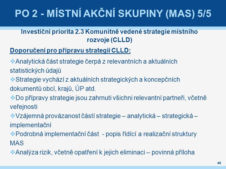 48 PO 2 - MÍSTNÍ AKČNÍ SKUPINY (MAS) 5/5 Investiční priorita 2.3 Komunitně vedené strategie místního rozvoje (CLLD) Doporučení pro přípravu strategií CLLD:  Analytická část strategie čerpá z relevantních a aktuálních statistických údajů  Strategie vychází z aktuálních strategických a koncepčních dokumentů obcí, krajů, ÚP atd.