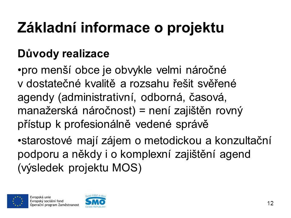 Základní informace o projektu Důvody realizace pro menší obce je obvykle velmi náročné v dostatečné kvalitě a rozsahu řešit svěřené agendy (administrativní, odborná, časová, manažerská náročnost) = není zajištěn rovný přístup k profesionálně vedené správě starostové mají zájem o metodickou a konzultační podporu a někdy i o komplexní zajištění agend (výsledek projektu MOS) 12