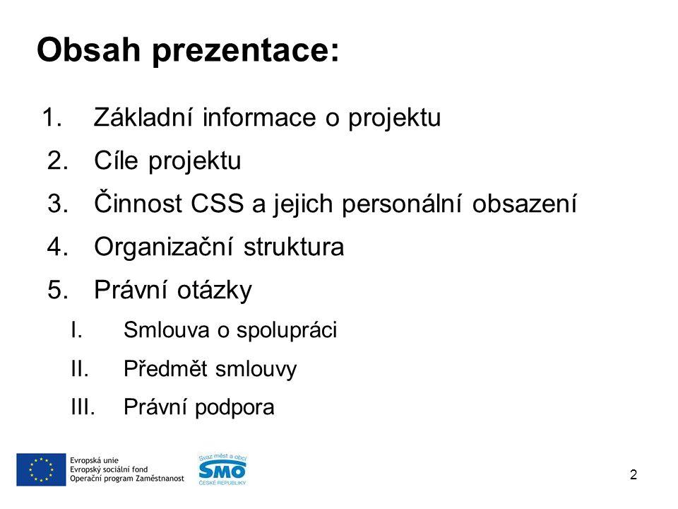 Obsah prezentace: 1.Základní informace o projektu 2.Cíle projektu 3.Činnost CSS a jejich personální obsazení 4.Organizační struktura 5.Právní otázky I.Smlouva o spolupráci II.Předmět smlouvy III.Právní podpora 2