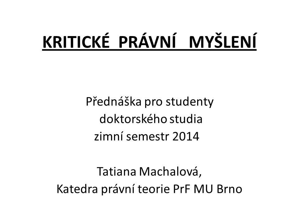KRITICKÉ PRÁVNÍ MYŠLENÍ Přednáška pro studenty doktorského studia zimní semestr 2014 Tatiana Machalová, Katedra právní teorie PrF MU Brno
