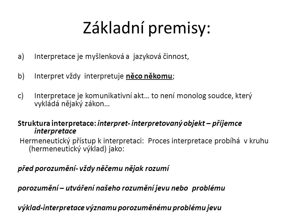 Základní premisy: a)Interpretace je myšlenková a jazyková činnost, b)Interpret vždy interpretuje něco někomu; c)Interpretace je komunikativní akt… to není monolog soudce, který vykládá nějaký zákon… Struktura interpretace: interpret- interpretovaný objekt – příjemce interpretace Hermeneutický přístup k interpretaci: Proces interpretace probíhá v kruhu (hermeneutický výklad) jako: před porozumění- vždy něčemu nějak rozumí porozumění – utváření našeho rozumění jevu nebo problému výklad-interpretace významu porozuměnému problému jevu