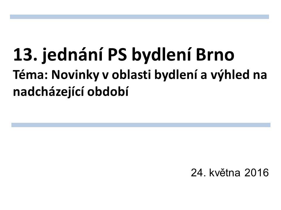 13. jednání PS bydlení Brno Téma: Novinky v oblasti bydlení a výhled na nadcházející období 24.