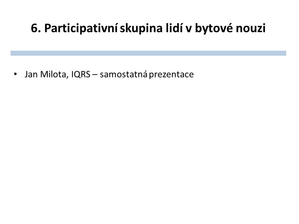 6. Participativní skupina lidí v bytové nouzi Jan Milota, IQRS – samostatná prezentace