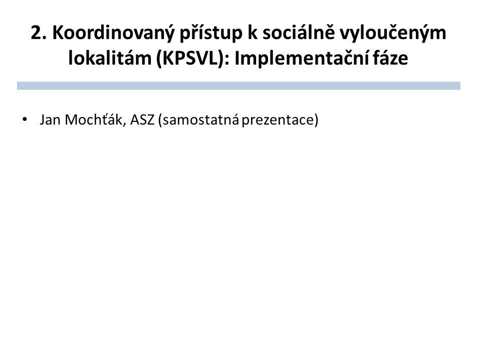 2. Koordinovaný přístup k sociálně vyloučeným lokalitám (KPSVL): Implementační fáze Jan Mochťák, ASZ (samostatná prezentace)