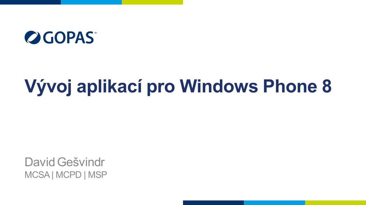 Vývoj aplikací pro Windows Phone 8 David Gešvindr MCSA | MCPD | MSP
