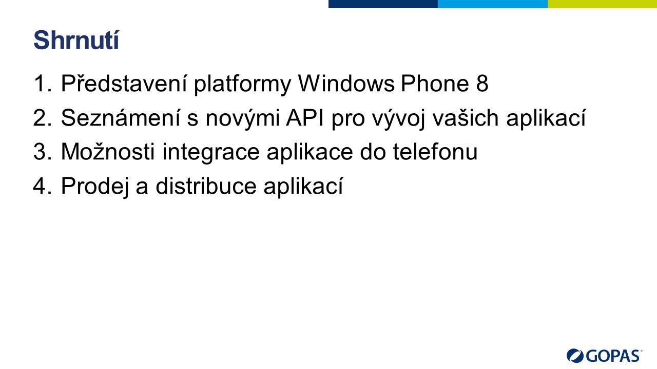 Shrnutí 1.Představení platformy Windows Phone 8 2.Seznámení s novými API pro vývoj vašich aplikací 3.Možnosti integrace aplikace do telefonu 4.Prodej