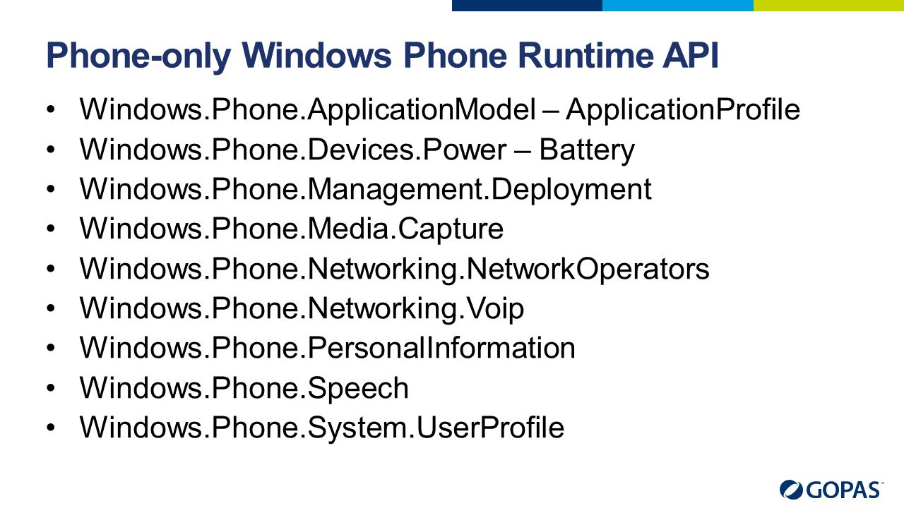 Phone-only Windows Phone Runtime API Windows.Phone.ApplicationModel – ApplicationProfile Windows.Phone.Devices.Power – Battery Windows.Phone.Management.Deployment Windows.Phone.Media.Capture Windows.Phone.Networking.NetworkOperators Windows.Phone.Networking.Voip Windows.Phone.PersonalInformation Windows.Phone.Speech Windows.Phone.System.UserProfile