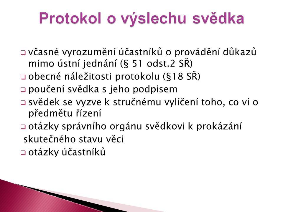  včasné vyrozumění účastníků o provádění důkazů mimo ústní jednání (§ 51 odst.2 SŘ)  obecné náležitosti protokolu (§18 SŘ)  poučení svědka s jeho p