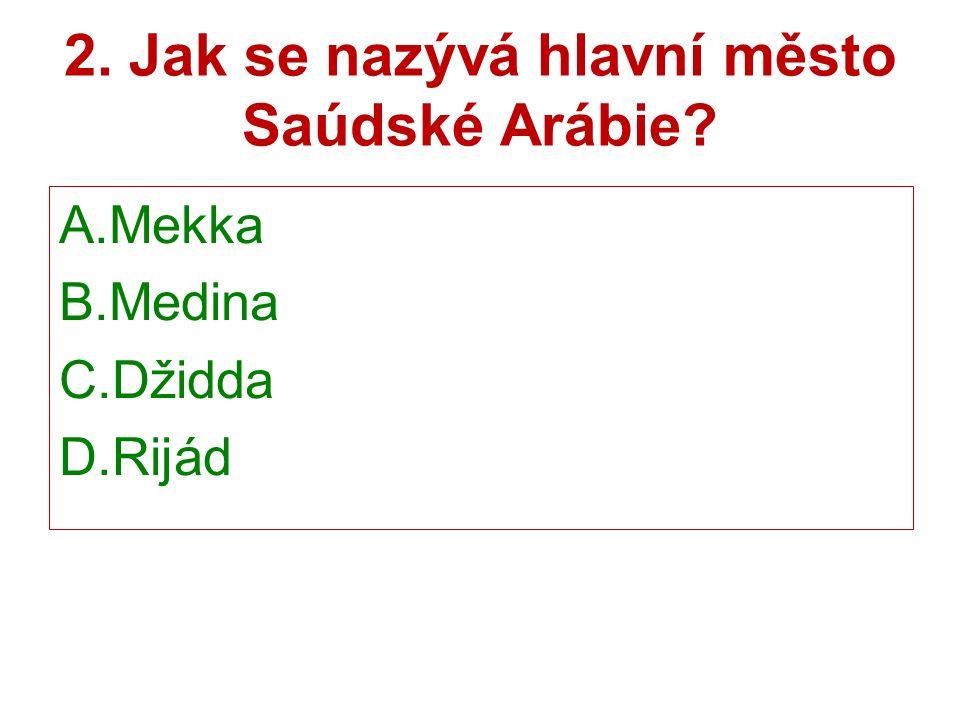 2. Jak se nazývá hlavní město Saúdské Arábie A.Mekka B.Medina C.Džidda D.Rijád