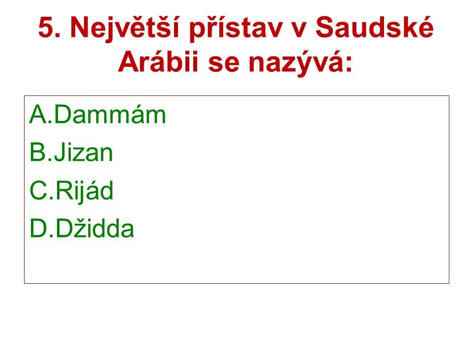 5. Největší přístav v Saudské Arábii se nazývá: A.Dammám B.Jizan C.Rijád D.Džidda