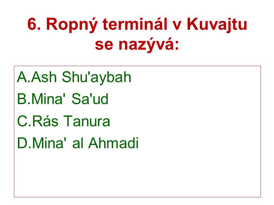 6. Ropný terminál v Kuvajtu se nazývá: A.Ash Shu aybah B.Mina Sa ud C.Rás Tanura D.Mina al Ahmadi