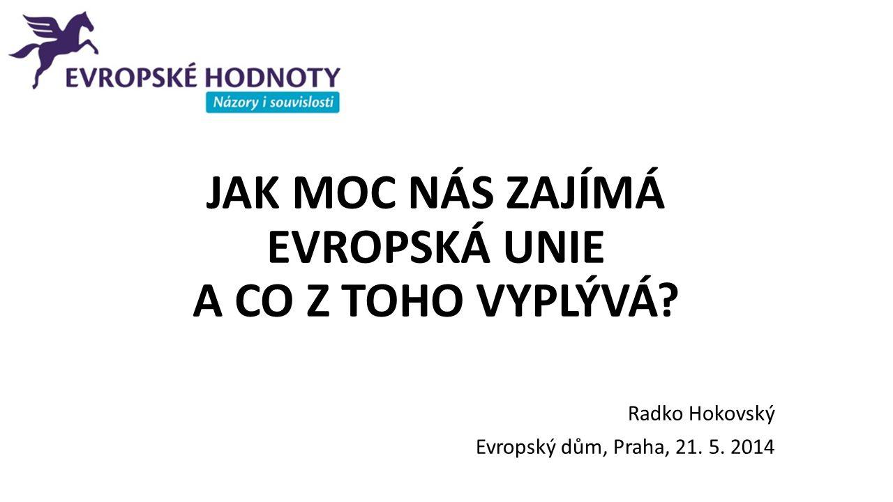 JAK MOC NÁS ZAJÍMÁ EVROPSKÁ UNIE A CO Z TOHO VYPLÝVÁ? Radko Hokovský Evropský dům, Praha, 21. 5. 2014