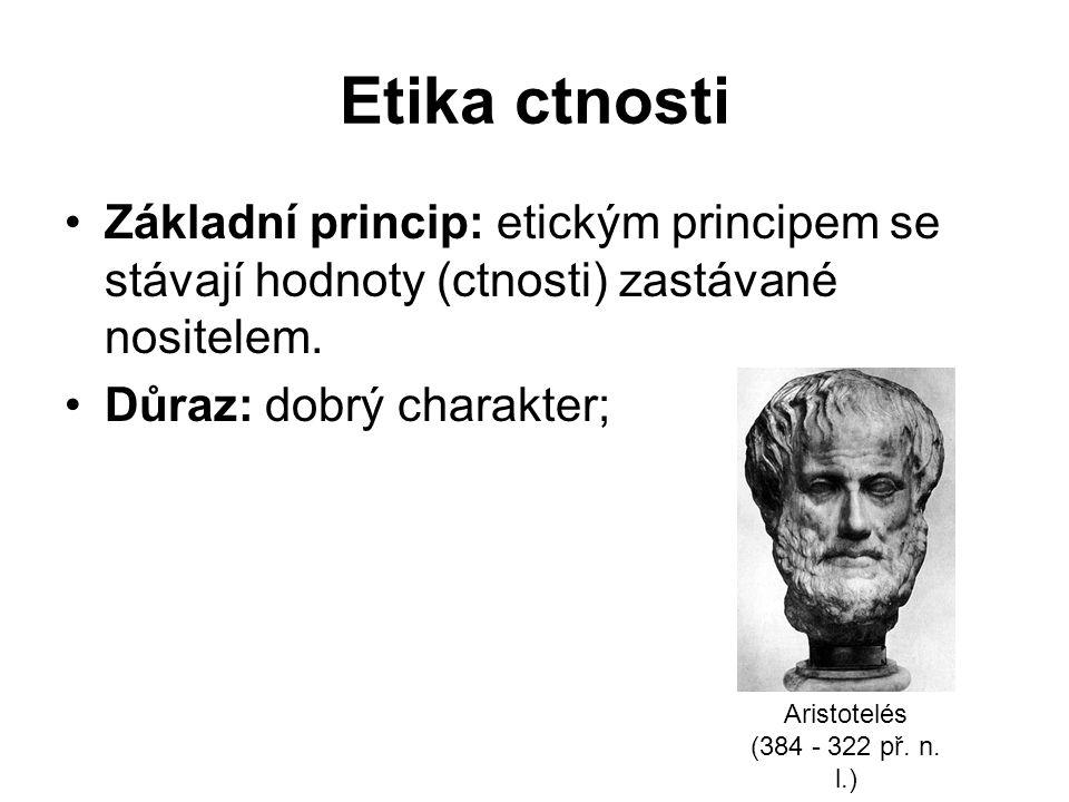 Etika ctnosti Základní princip: etickým principem se stávají hodnoty (ctnosti) zastávané nositelem.