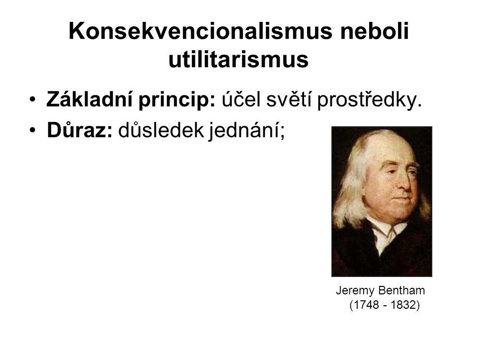 Konsekvencionalismus neboli utilitarismus Základní princip: účel světí prostředky.