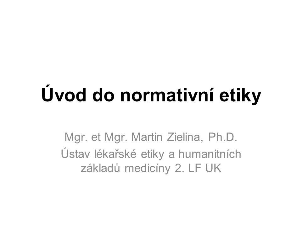 Úvod do normativní etiky Mgr. et Mgr. Martin Zielina, Ph.D.