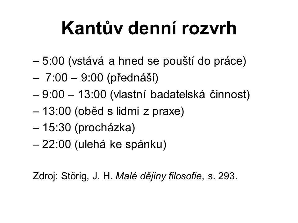 Kantův denní rozvrh –5:00 (vstává a hned se pouští do práce) – 7:00 – 9:00 (přednáší) –9:00 – 13:00 (vlastní badatelská činnost) –13:00 (oběd s lidmi z praxe) –15:30 (procházka) –22:00 (ulehá ke spánku) Zdroj: Störig, J.