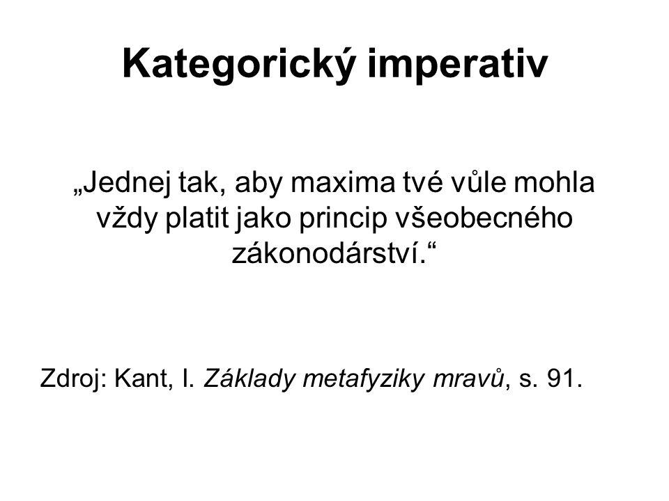 """Kategorický imperativ """"Jednej tak, aby maxima tvé vůle mohla vždy platit jako princip všeobecného zákonodárství. Zdroj: Kant, I."""