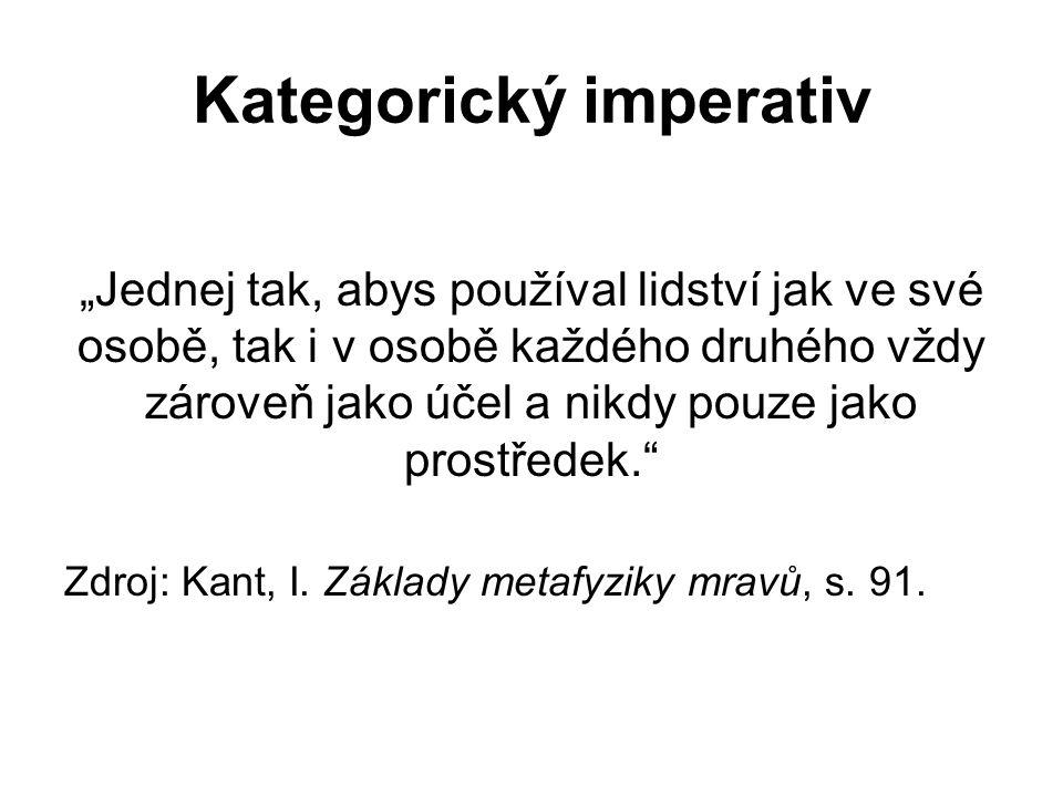 """Kategorický imperativ """"Jednej tak, abys používal lidství jak ve své osobě, tak i v osobě každého druhého vždy zároveň jako účel a nikdy pouze jako prostředek. Zdroj: Kant, I."""