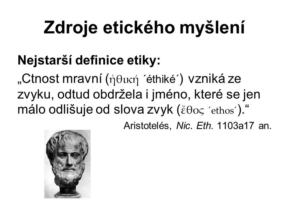 """Zdroje etického myšlení Nejstarší definice etiky: """"Ctnost mravní ( ἠθική ´éthiké´ ) vzniká ze zvyku, odtud obdržela i jméno, které se jen málo odlišuje od slova zvyk ( ἔθος ´ethos´ ). Aristotelés, Nic."""
