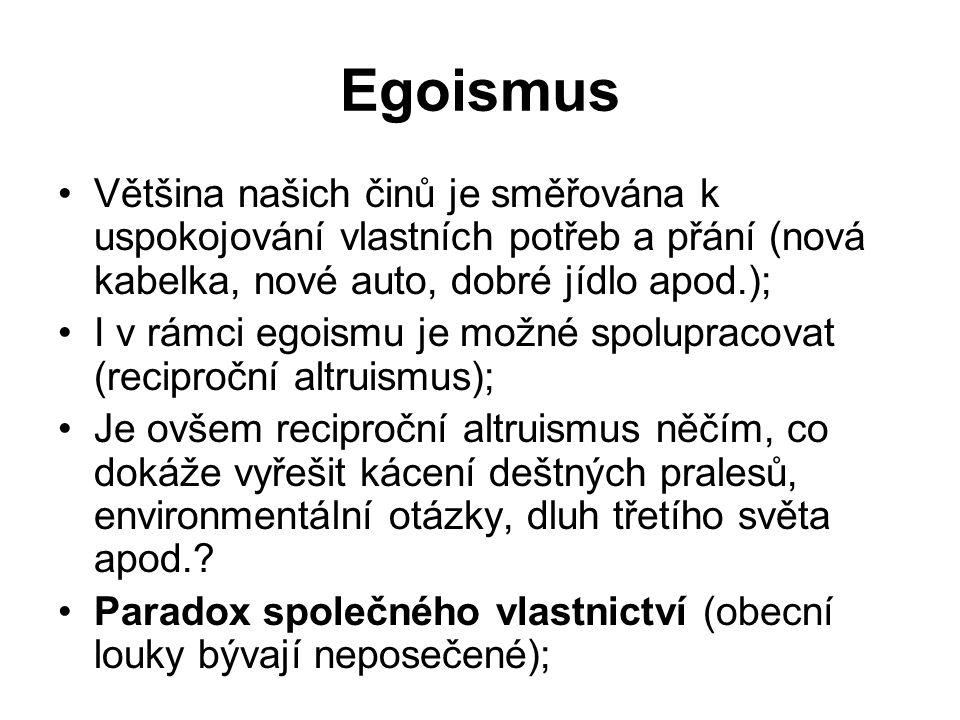 Egoismus Většina našich činů je směřována k uspokojování vlastních potřeb a přání (nová kabelka, nové auto, dobré jídlo apod.); I v rámci egoismu je možné spolupracovat (reciproční altruismus); Je ovšem reciproční altruismus něčím, co dokáže vyřešit kácení deštných pralesů, environmentální otázky, dluh třetího světa apod..