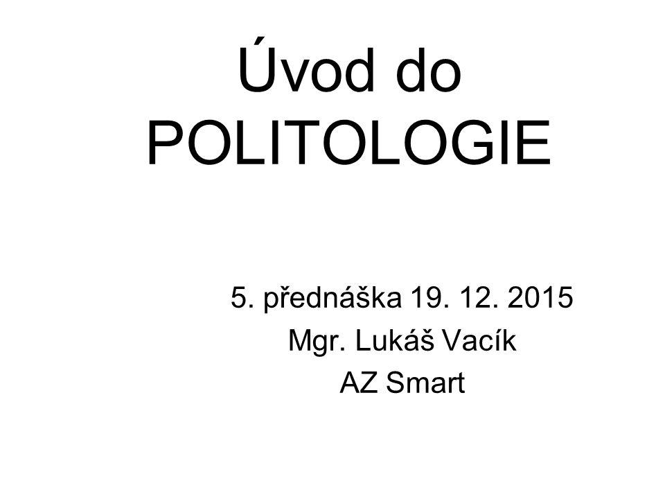 Úvod do POLITOLOGIE 5. přednáška 19. 12. 2015 Mgr. Lukáš Vacík AZ Smart