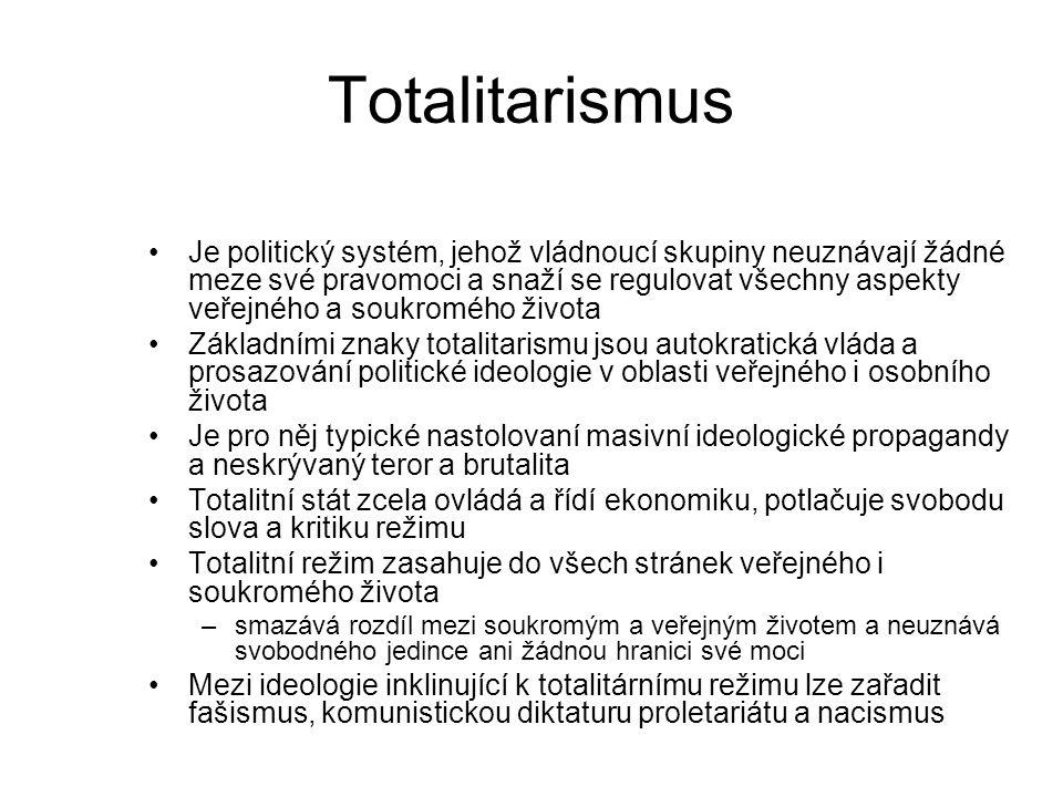 Totalitarismus Je politický systém, jehož vládnoucí skupiny neuznávají žádné meze své pravomoci a snaží se regulovat všechny aspekty veřejného a soukromého života Základními znaky totalitarismu jsou autokratická vláda a prosazování politické ideologie v oblasti veřejného i osobního života Je pro něj typické nastolovaní masivní ideologické propagandy a neskrývaný teror a brutalita Totalitní stát zcela ovládá a řídí ekonomiku, potlačuje svobodu slova a kritiku režimu Totalitní režim zasahuje do všech stránek veřejného i soukromého života –smazává rozdíl mezi soukromým a veřejným životem a neuznává svobodného jedince ani žádnou hranici své moci Mezi ideologie inklinující k totalitárnímu režimu lze zařadit fašismus, komunistickou diktaturu proletariátu a nacismus