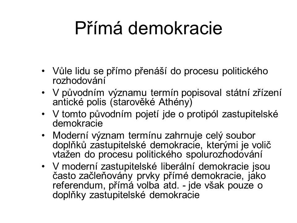 Přímá demokracie Vůle lidu se přímo přenáší do procesu politického rozhodování V původním významu termín popisoval státní zřízení antické polis (starověké Athény) V tomto původním pojetí jde o protipól zastupitelské demokracie Moderní význam termínu zahrnuje celý soubor doplňků zastupitelské demokracie, kterými je volič vtažen do procesu politického spolurozhodování V moderní zastupitelské liberální demokracie jsou často začleňovány prvky přímé demokracie, jako referendum, přímá volba atd.