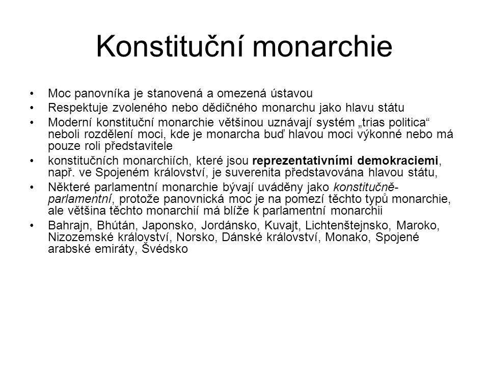 """Konstituční monarchie Moc panovníka je stanovená a omezená ústavou Respektuje zvoleného nebo dědičného monarchu jako hlavu státu Moderní konstituční monarchie většinou uznávají systém """"trias politica neboli rozdělení moci, kde je monarcha buď hlavou moci výkonné nebo má pouze roli představitele konstitučních monarchiích, které jsou reprezentativními demokraciemi, např."""