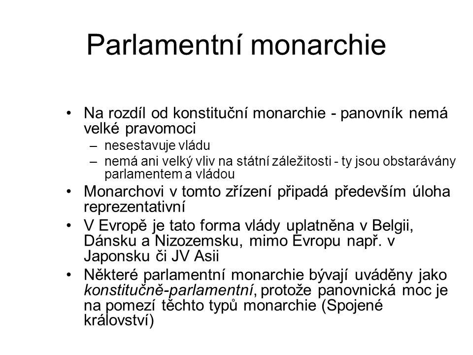 Parlamentní monarchie Na rozdíl od konstituční monarchie - panovník nemá velké pravomoci –nesestavuje vládu –nemá ani velký vliv na státní záležitosti - ty jsou obstarávány parlamentem a vládou Monarchovi v tomto zřízení připadá především úloha reprezentativní V Evropě je tato forma vlády uplatněna v Belgii, Dánsku a Nizozemsku, mimo Evropu např.