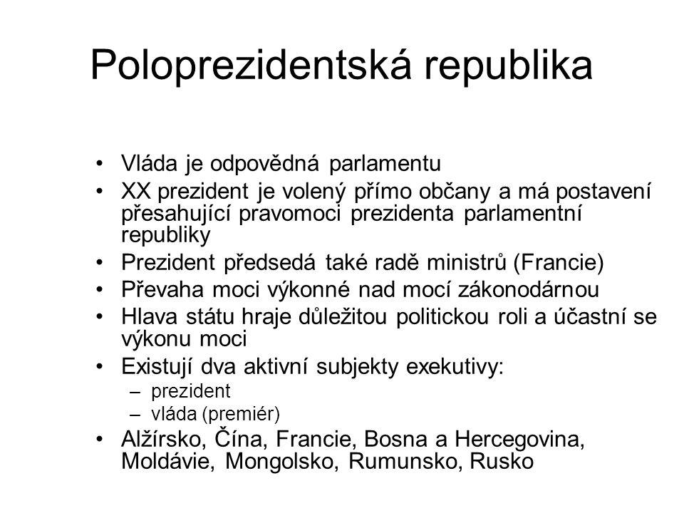 Poloprezidentská republika Vláda je odpovědná parlamentu XX prezident je volený přímo občany a má postavení přesahující pravomoci prezidenta parlamentní republiky Prezident předsedá také radě ministrů (Francie) Převaha moci výkonné nad mocí zákonodárnou Hlava státu hraje důležitou politickou roli a účastní se výkonu moci Existují dva aktivní subjekty exekutivy: –prezident –vláda (premiér) Alžírsko, Čína, Francie, Bosna a Hercegovina, Moldávie, Mongolsko, Rumunsko, Rusko