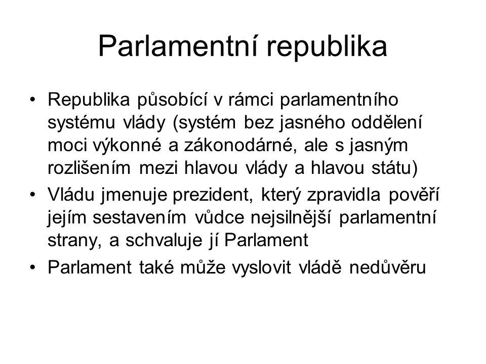 Parlamentní republika Republika působící v rámci parlamentního systému vlády (systém bez jasného oddělení moci výkonné a zákonodárné, ale s jasným rozlišením mezi hlavou vlády a hlavou státu) Vládu jmenuje prezident, který zpravidla pověří jejím sestavením vůdce nejsilnější parlamentní strany, a schvaluje jí Parlament Parlament také může vyslovit vládě nedůvěru