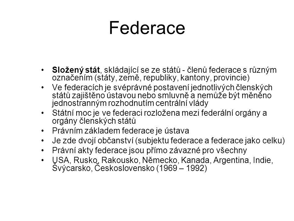Federace Složený stát, skládající se ze států - členů federace s různým označením (státy, země, republiky, kantony, provincie) Ve federacích je svéprávné postavení jednotlivých členských států zajištěno ústavou nebo smluvně a nemůže být měněno jednostranným rozhodnutím centrální vlády Státní moc je ve federaci rozložena mezi federální orgány a orgány členských států Právním základem federace je ústava Je zde dvojí občanství (subjektu federace a federace jako celku) Právní akty federace jsou přímo závazné pro všechny USA, Rusko, Rakousko, Německo, Kanada, Argentina, Indie, Švýcarsko, Československo (1969 – 1992)