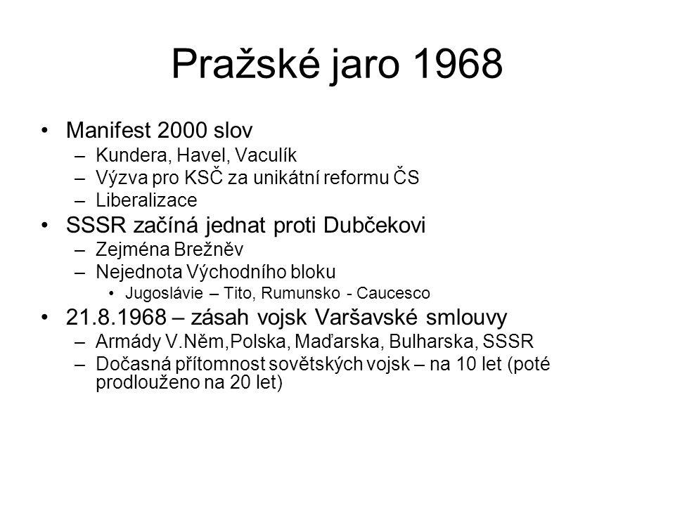 Pražské jaro 1968 Manifest 2000 slov –Kundera, Havel, Vaculík –Výzva pro KSČ za unikátní reformu ČS –Liberalizace SSSR začíná jednat proti Dubčekovi –Zejména Brežněv –Nejednota Východního bloku Jugoslávie – Tito, Rumunsko - Caucesco 21.8.1968 – zásah vojsk Varšavské smlouvy –Armády V.Něm,Polska, Maďarska, Bulharska, SSSR –Dočasná přítomnost sovětských vojsk – na 10 let (poté prodlouženo na 20 let)