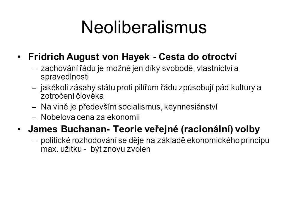Neoliberalismus Fridrich August von Hayek - Cesta do otroctví –zachování řádu je možné jen díky svobodě, vlastnictví a spravedlnosti –jakékoli zásahy státu proti pilířům řádu způsobují pád kultury a zotročení člověka –Na vině je především socialismus, keynnesiánství –Nobelova cena za ekonomii James Buchanan- Teorie veřejné (racionální) volby –politické rozhodování se děje na základě ekonomického principu max.