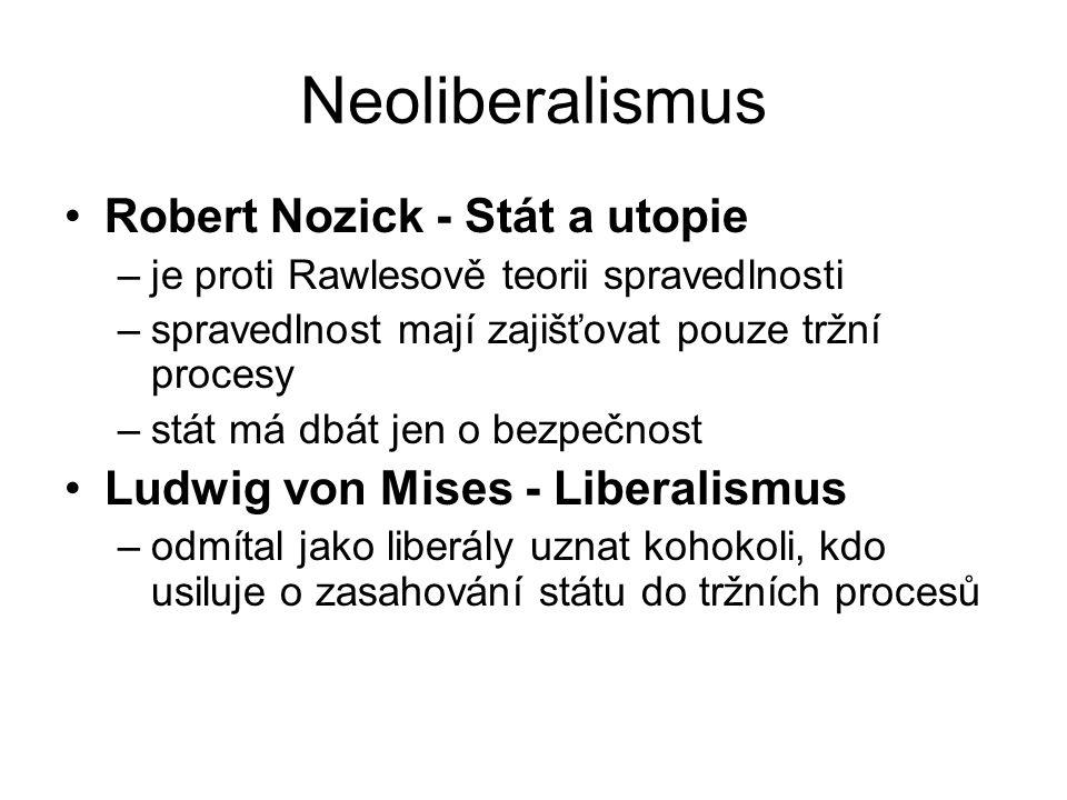 Neoliberalismus Robert Nozick - Stát a utopie –je proti Rawlesově teorii spravedlnosti –spravedlnost mají zajišťovat pouze tržní procesy –stát má dbát jen o bezpečnost Ludwig von Mises - Liberalismus –odmítal jako liberály uznat kohokoli, kdo usiluje o zasahování státu do tržních procesů