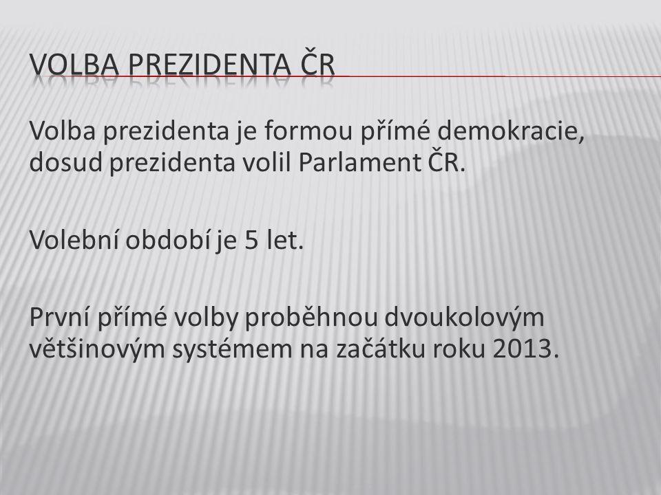 Volba prezidenta je formou přímé demokracie, dosud prezidenta volil Parlament ČR. Volební období je 5 let. První přímé volby proběhnou dvoukolovým vět
