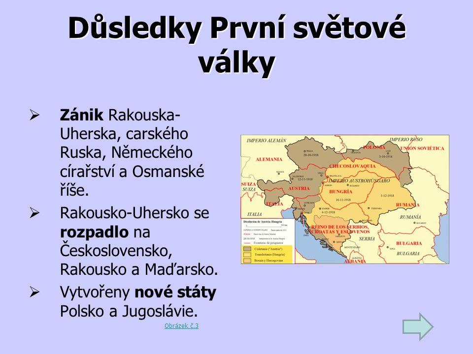 Důsledky První světové války  Zánik Rakouska- Uherska, carského Ruska, Německého círařství a Osmanské říše.  Rakousko-Uhersko se rozpadlo na Českosl