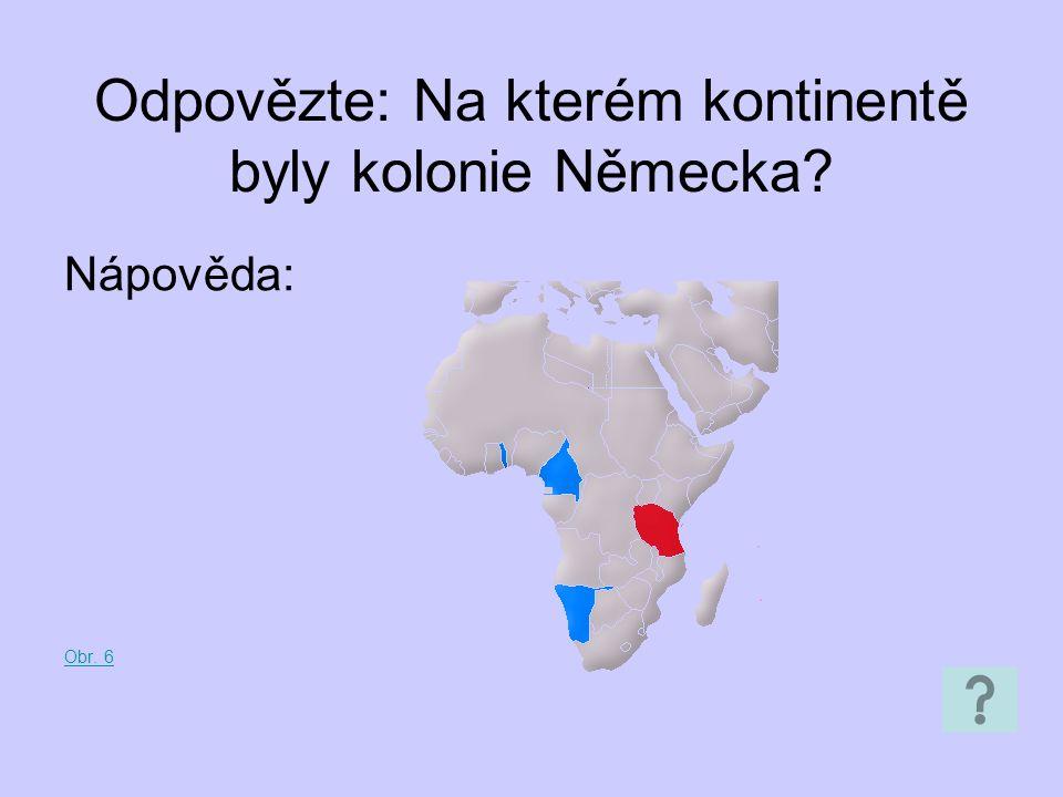 Odpovězte: Na kterém kontinentě byly kolonie Německa? Nápověda: Obr. 6