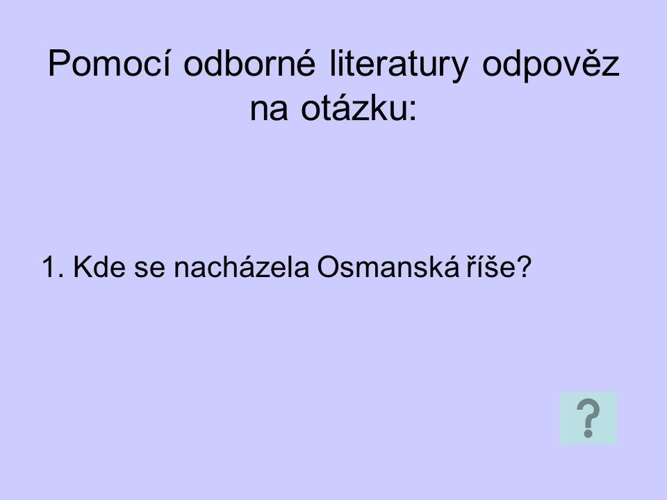 Pomocí odborné literatury odpověz na otázku: 1. Kde se nacházela Osmanská říše