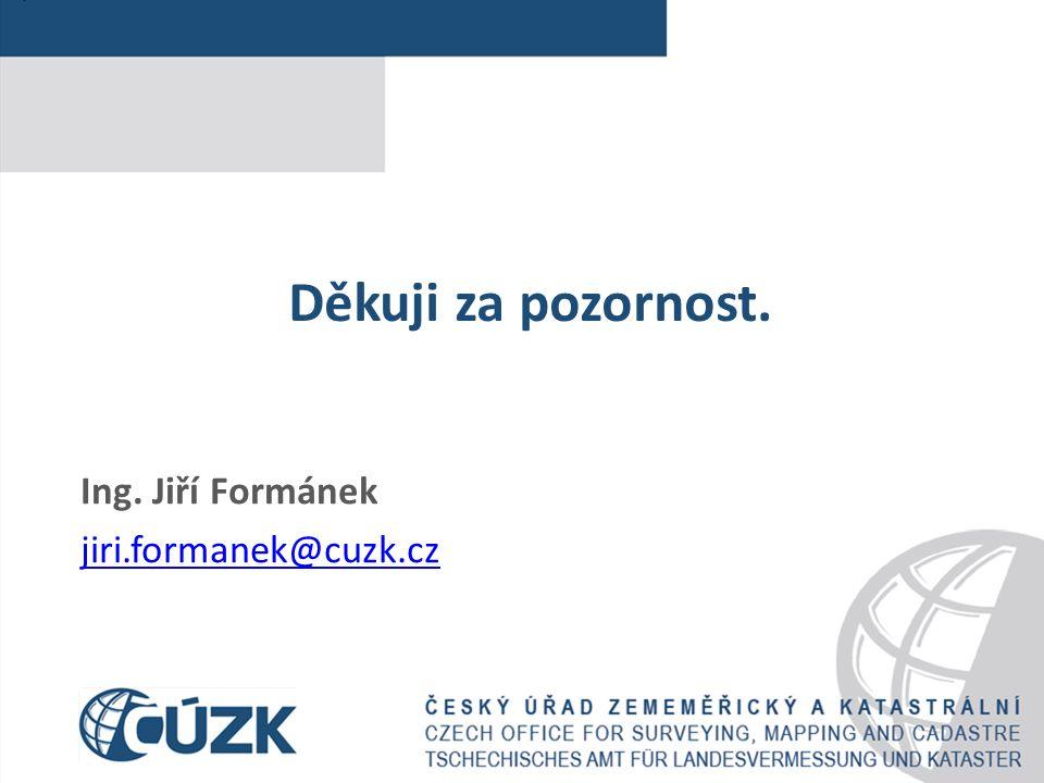 Děkuji za pozornost. Ing. Jiří Formánek jiri.formanek@cuzk.cz