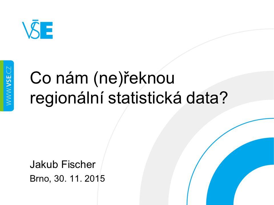 Co nám (ne)řeknou regionální statistická data Jakub Fischer Brno, 30. 11. 2015