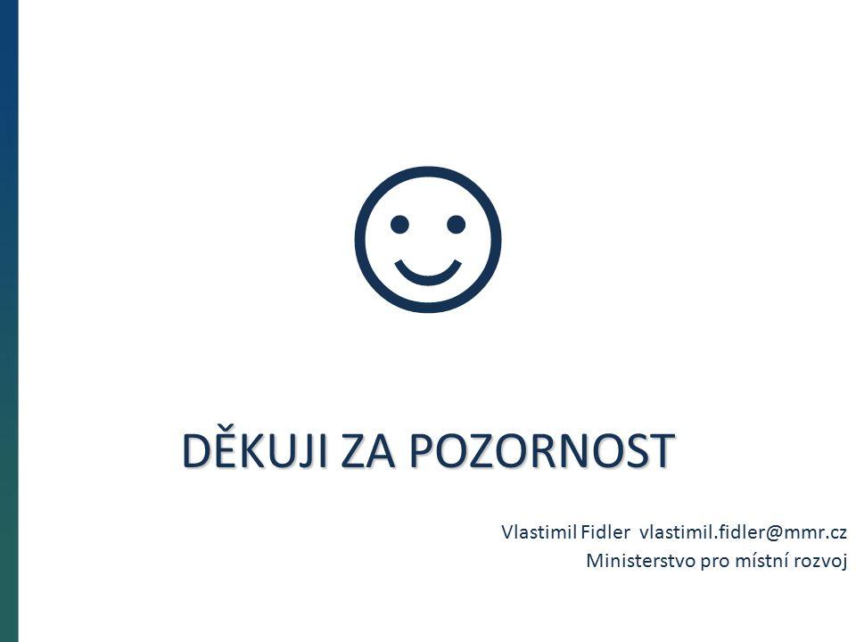 DĚKUJI ZA POZORNOST Vlastimil Fidler vlastimil.fidler@mmr.cz Ministerstvo pro místní rozvoj ☺