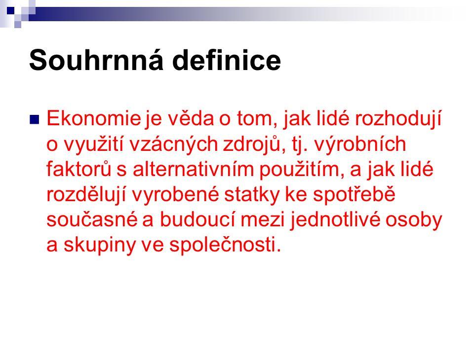 Souhrnná definice Ekonomie je věda o tom, jak lidé rozhodují o využití vzácných zdrojů, tj.