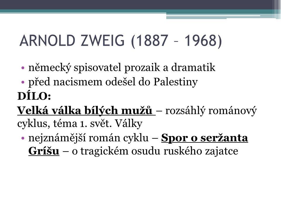 ARNOLD ZWEIG (1887 – 1968) německý spisovatel prozaik a dramatik před nacismem odešel do Palestiny DÍLO: Velká válka bílých mužů – rozsáhlý románový cyklus, téma 1.